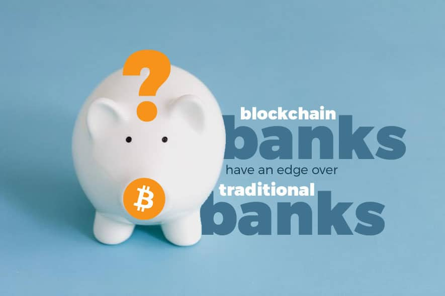 Do blockchain based banks have an edge over traditional banks?