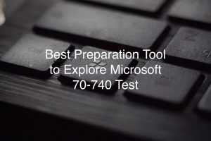 Best Preparation Tool to Explore Microsoft 70-740 Test